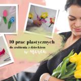 10 prac plastycznych do zrobienia z dzieckiem w marcu